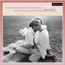 To the world you may be just one person, but to one person you may be the world. (M.I.L.K.)